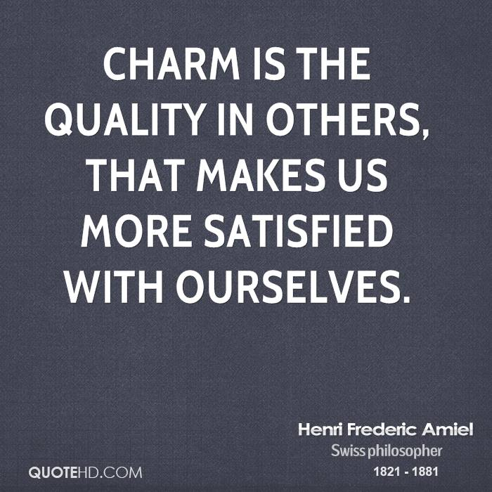 Charm Is The Quality In Others That Makes Us More Satisfied With Ourselves. - Henri Frederic Amiel