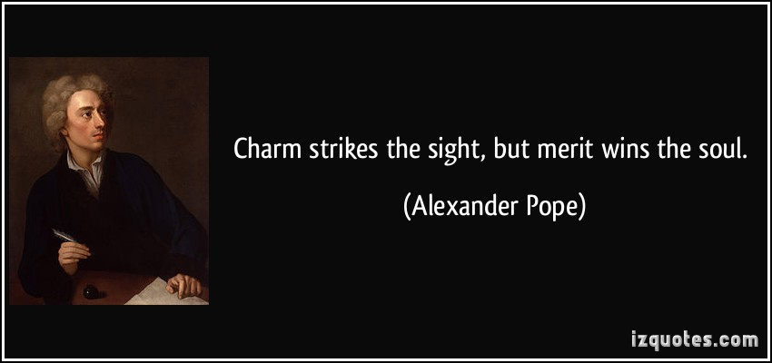 Charm Strikes The Sight But Merit Wins The Soul.  Alexander Pope