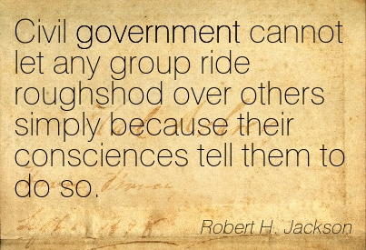Civil Government Cannot Let Any Group Ride Roughshod Over Others Simply Because Their Consciences Tell Them To Do So. - Robert H. Jackson ~ Censorship Quotes