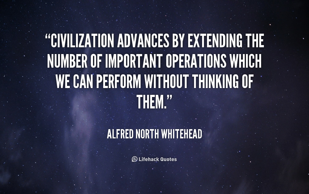 """"""" Civilization Advances By Extending The Number Of Important Operations Which We Can Perform Without Thinking Of Them """" - Alfred North Whitehead"""
