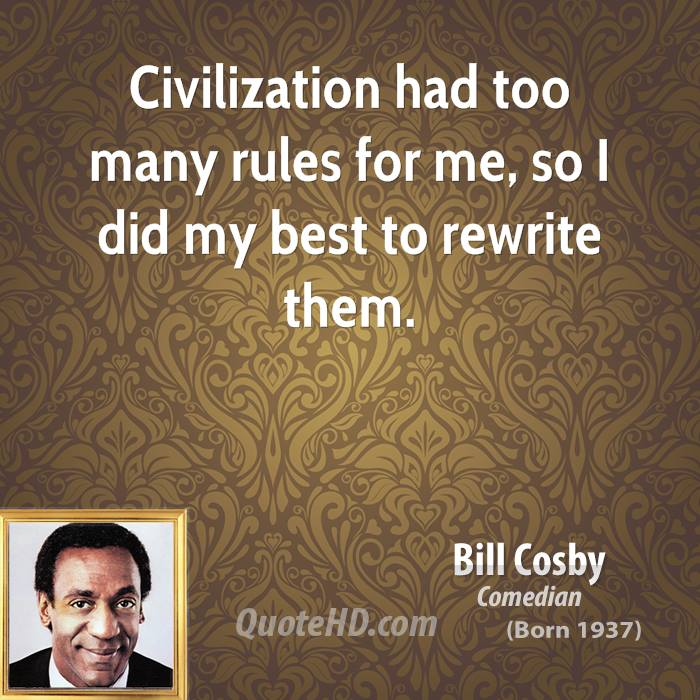 Civilization Had Too Many Rules For Me, So I Did My Best To Rewrite Them. - Bill Cosby