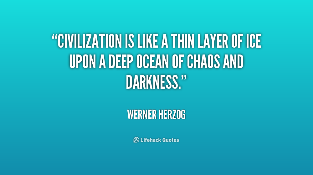 """ Civilization Is Like A Thin Layer Of Ice Upon A Deep Ocean Of Chaos And Darkness "" - Werner Herzog"