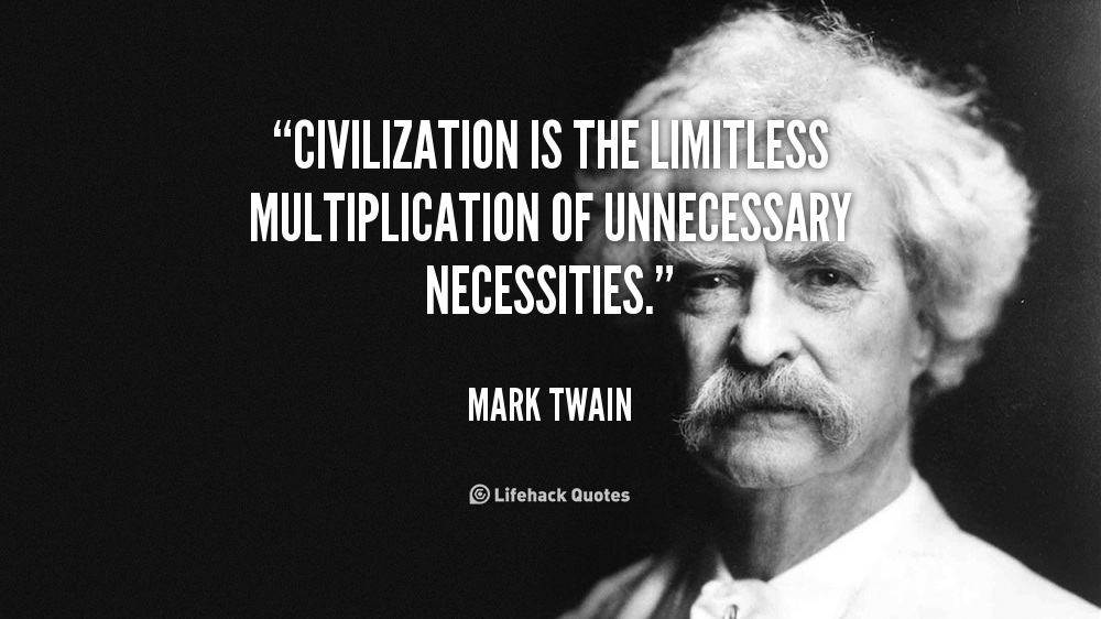 """ Civilization Is The Limitless Multiplication Of Unnecessary Necessities. "" Mark Twain"