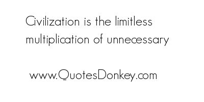 Civilization Is The Limitless Multiplication Of Unnecessary