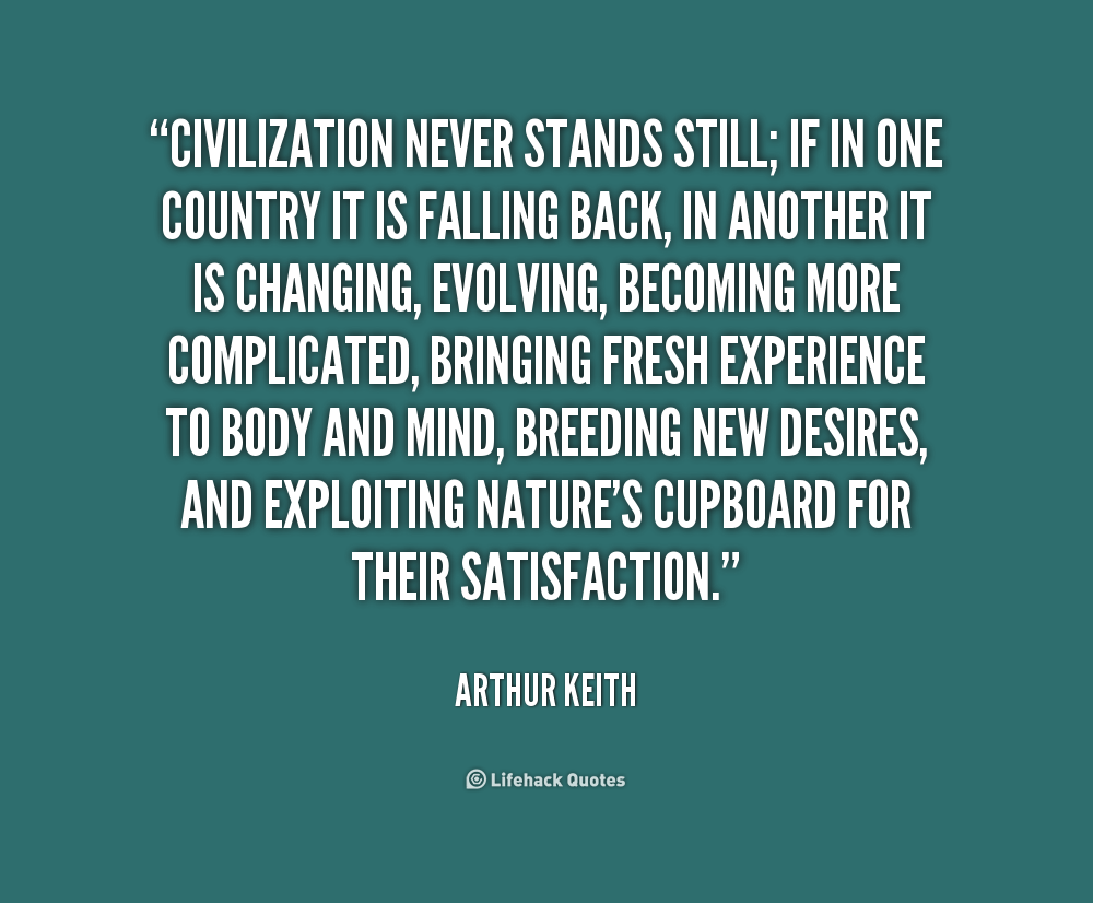 """ Civilization Never Stands Still, If In One Country It Is Falling Back, In Another It Is Changing…. - Arthur Keith"