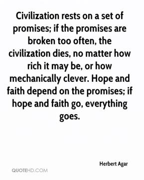 Civilization Rests On A Set Of Promises, If The Promises Are Broken Too Often… - Herbert Agar