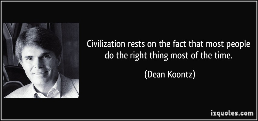 Civilization Rests On The Fact That Most People Do The Right Thing Most Of The Time. - Dean Koontz