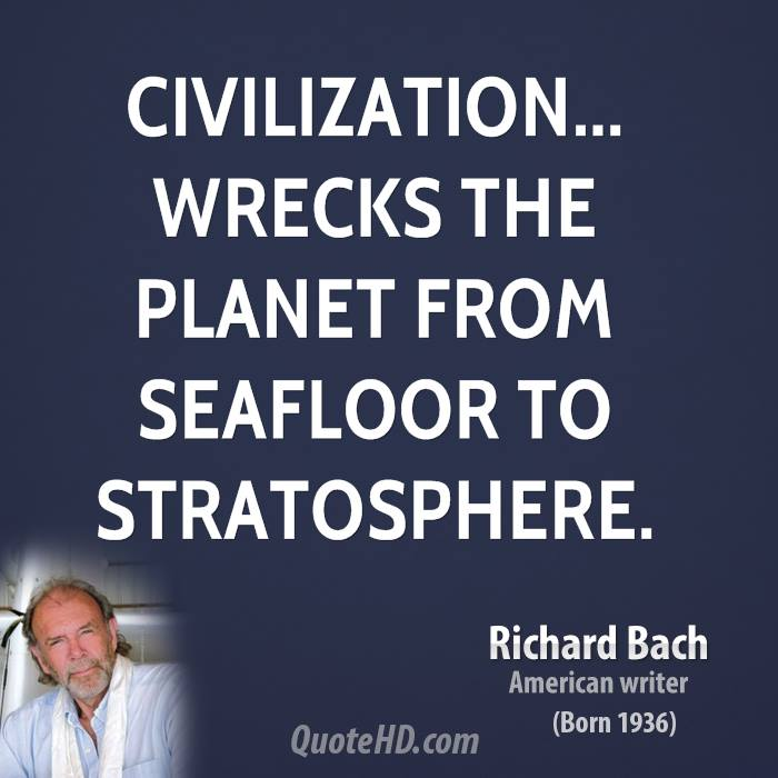 Civilization Wrecks The Planet From Seafloor To Stratosphere. - Richard Bach