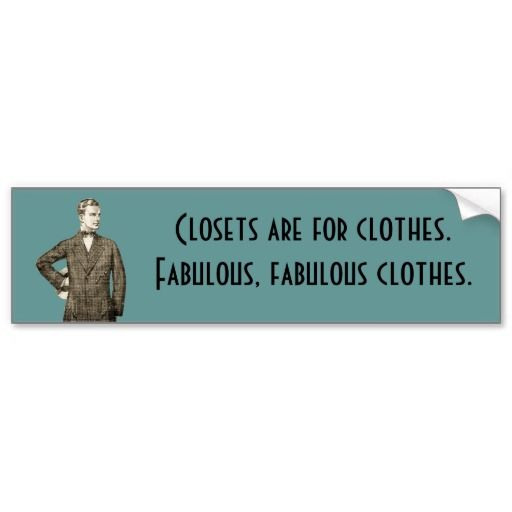 Closets Are For Clothes. Fabulous, Fabulous Clothes.