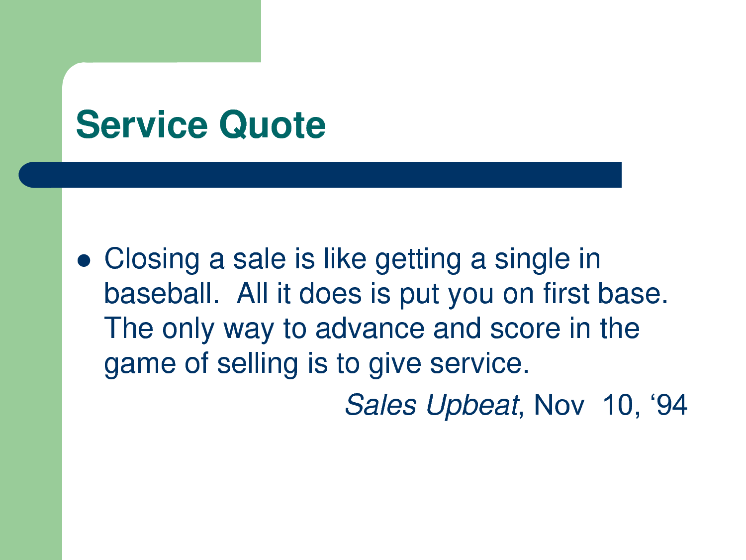 Closing a Sale Is Like Getting a Single In Baseball. All It Does Is Put You On First Base. The Only Way To Advance And Score In The Game Of Salling Is To Give Service