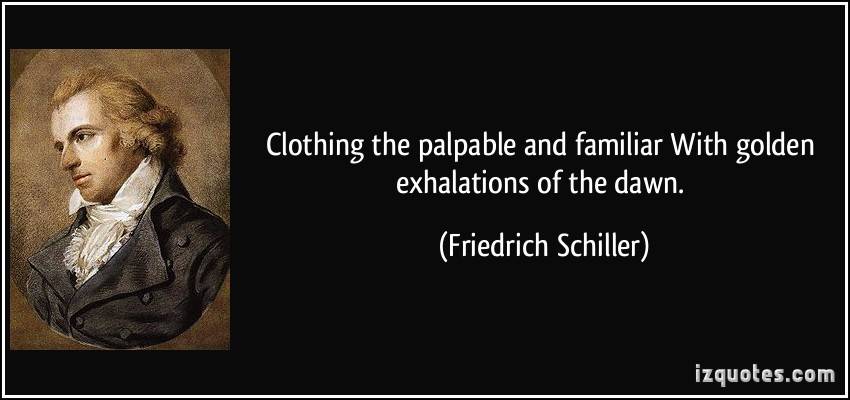 Clothing The Palpable And Familiar With Golden Exhalations Of The Dawn. - Friedrich Schiller