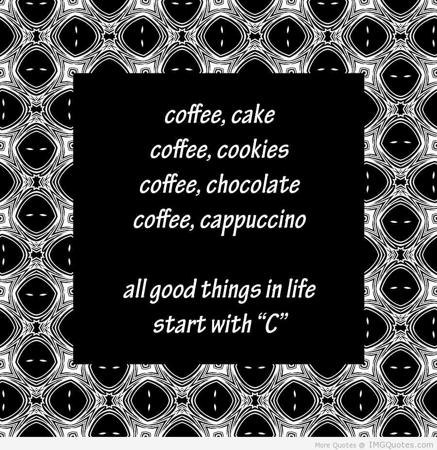 Coffee, Cake. Coffee, Cookies. Coffee, Chocolate. Coffee, Cappuccino. All Good Things In Life Start With 'C'.