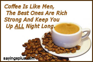 Coffee Is Like Men, The Best Ones Are Rich Strong And Keep You All Night Long.