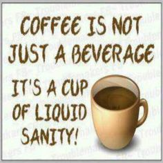 Coffee Is Not Just A Beverage It's A Cup Of Liquid Sanity.