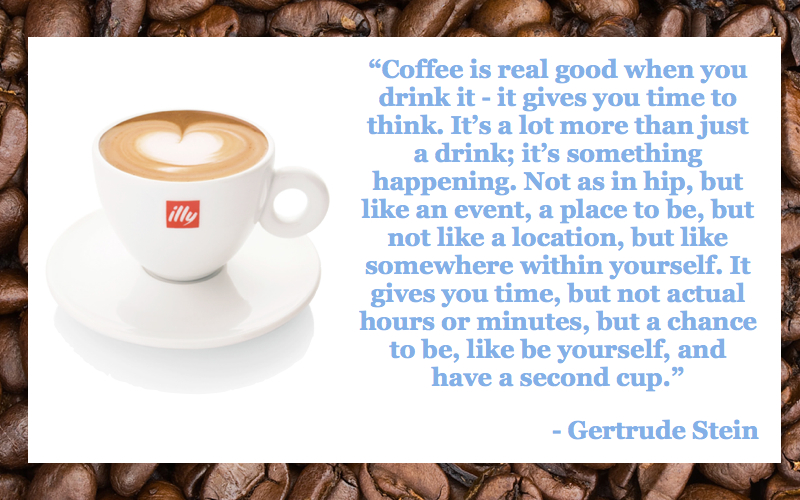 """ Coffee Is Real Good When You Drink It…. - Gertrude Stein"
