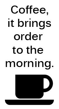 Coffee, It Brings Order To The Morning.