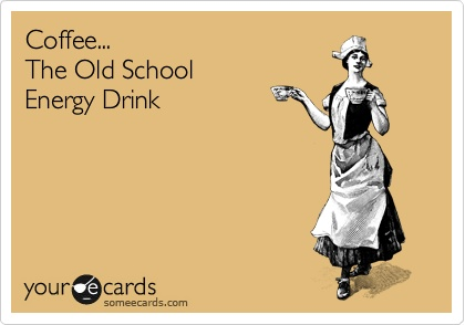 Coffee, The Old School Energy Drink.