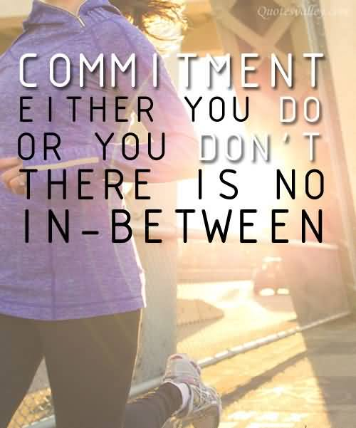 Commitment Either You Do Or You Don't There Is No In Between.