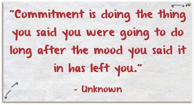 """ Commitment Is Doing The Thing You Said You Were Going To Do Long After The Mood You Said It In Has Left You """