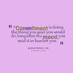Commitment Is Doing The Thing You Said You Would Do, Long After The Mood, You Said It In Has Left You ""