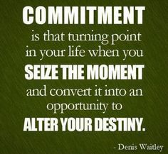 Commitment Is That Turning Point In Your Life When You Seize The Moment And Convert It Into An Opportunity To Alter Your Destiny. - Denis Waitley