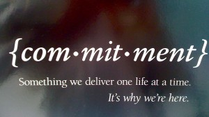 Commitment, Something We Deliver One Life At A Time. It's Why We're Here.
