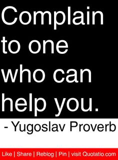 Complain To One Who Can Help You. - Yugoslav Proverb