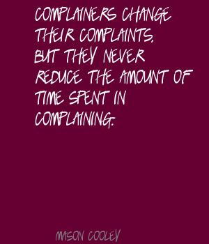 Complainers Change Their Complaints But They Never Reduce The Amount Of Time Spent In Complaining. - Mason Cooley