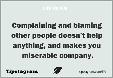 Complaining And Blaming Other People Doesn't Help Anything, And