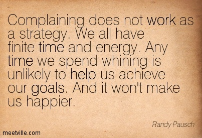 Complaining Does Not Work As A Strategy. We All Have Finite Time And Energy…. - Randy Pausch