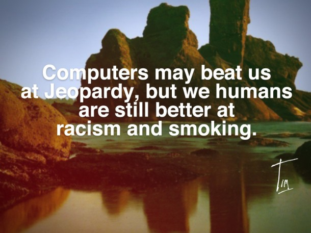 Computers May Beat Us At Jeopardy, But We Humans Are Still Better At Racism And Smoking.