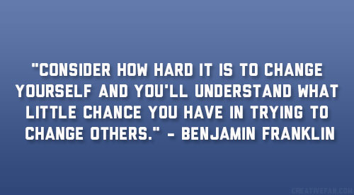 """ Consider How Hard It Is To Change Yourself And You'll Understand What Little Chance You Have In Trying To Change Others "" - Benjamin Franklin"