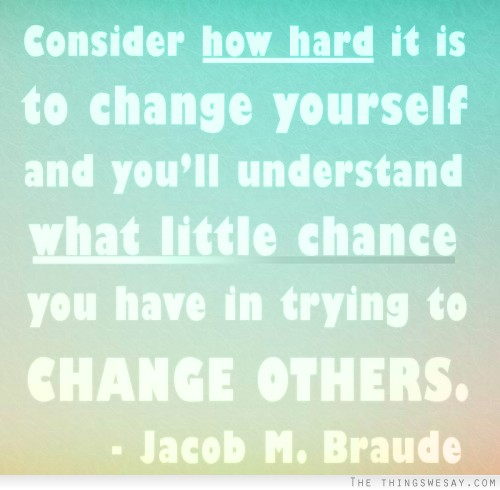""" Consider How Hard It Is To Change Yourself And You'll Understand What Little Chance You Have In Trying To Change Others "" -  Jacob M. Braude"