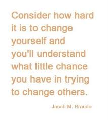 Consider How Hard It So To Change Yourself And You'll Understand What Little Chance You Have In Trying To Change Others. - Jacob M. Braude