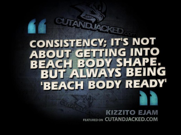 """"""" Consistency, It's Not About Getting Into Beach Body Shape. But Always Being ' Beach Body Ready """" -  Kizzito Ejam"""