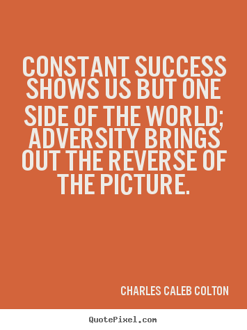 Constant Success Shows Us But One Side Of The World, Adversity Brings Out The Reverse Of The Picture. - Charles Caleb Colton