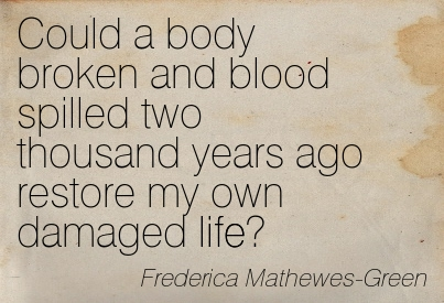 Could A Body Broken And Blood Spilled Two Thousand Years Ago Restore My Own Damaged Life. - Frederica Mathewes-Green
