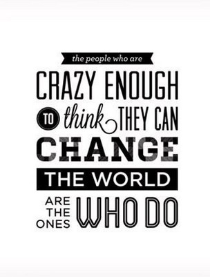 Crazy Enough To Think They Can Change The World Are The Ones Who Do.