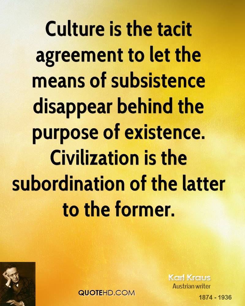 Culture Is The Tacit Agreement To Let The Means Of Subsistence Disappear Behind The Purpose Of Existence. Civilization Is The Subordination Of The Letter To The Former. - Karl Kraus