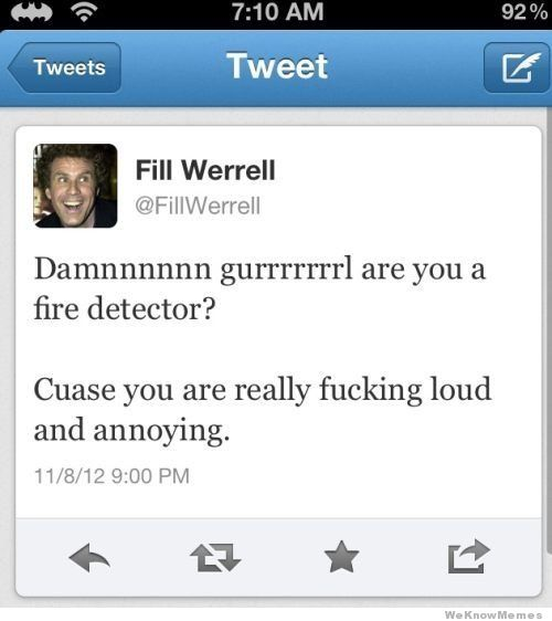 Damnnnnn Gurrrrl Are You a Fire Detector! Cuase You Are Really Fucking Loud And Annoying.