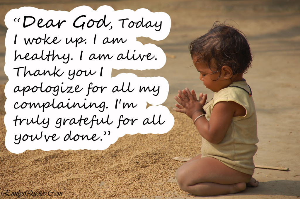""""""" Dear God, Today I Woke Up. I Am Healthy. I Am Alive. Thank Yo I Apologize For All My Complaining. I'm Truly Grateful For All You've Done """""""
