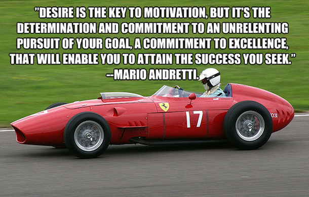 """ Desire Is The Key To Motivation, But It's The Determination And Commitment To An Unrelenting Pursuit Of Your Goal… - Mario Andretti"