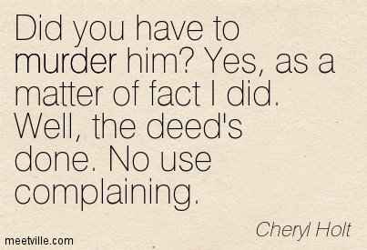 Did You Have To Murder Him, Yes, As A Matter Of Fact I Did. Well, The Deed's Done. No Use Complaining. - Cheryl Holt
