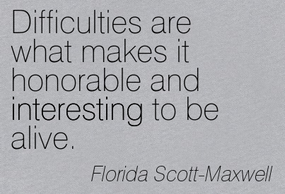 Difficulties Are What Makes It Honorable And Interesting To Be Alive. - Florida Scott Maxwell ~ Adversity Quotes