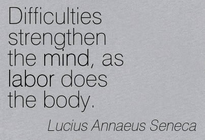 Difficulties Strengthen The Mind, As Labor Does The Body. - Lucius Annaeus Seneca ~ Adversity Quotes