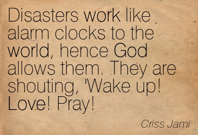 Disasters Work Like Alarm Clocks To The World, Hence God Allows Them. They Are Shouting, 'Wake Up! Love! Pray! - Criss Jami ~ Adversity Quotes