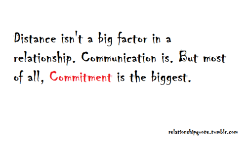 Distance Isn't A Big Factor In A Relationship. Communication Is. But Most Of All, Commitment Is The Biggest.
