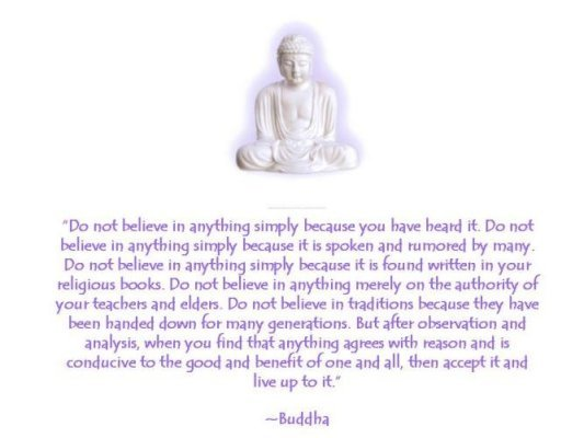 """"""" Do Not Believe In Anything Simply Because You Have Heard It. Do Not Believe In Anything Simply Because It Is Spoken And  Rumored By Many.. - Buddha"""