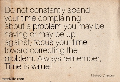 Do Not Constantly Spend Your Time Complaining About A Problem You May Be Having Or May Be Up Against…. - Victoria Addino