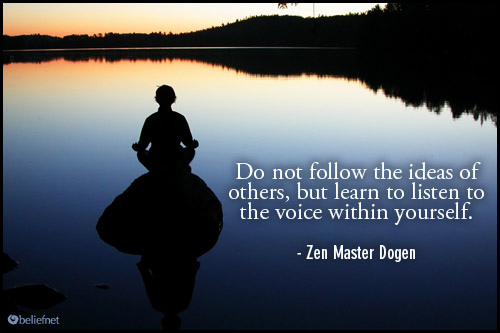 Do Not Follow The Ideas Of Others, But Learn To Listen To The Voice Within Yourself. - Zen Master Dogen ~ Buddhist Quotes